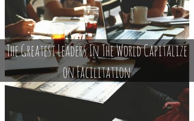 The Greatest Leaders in the World Capitalize on Facilitation